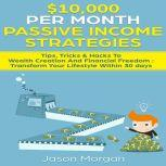 $10,000 per Month Passive Income Strategies: Tips, Tricks & Hacks To Wealth Creation And Financial Freedom Transform Your Lifestyle Within 30 days, Jason Morgan