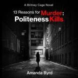 13 Reasons for Murder: Politeness Kills A Britney Cage Novel, Amanda Byrd