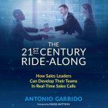 The 21st Century Ride-Along How Sales Leaders Can Develop Their Sales Teams In Real-Time Sales Calls, Antonio Garrido