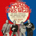 Fare Thee Well The Final Chapter of the Grateful Dead's Long, Strange Trip, Joel Selvin