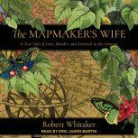 The Mapmaker's Wife A True Tale Of Love, Murder, And Survival In The Amazon, Robert Whitaker