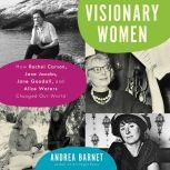 Visionary Women How Rachel Carson, Jane Jacobs, Jane Goodall, and Alice Waters Changed Our World, Andrea Barnet