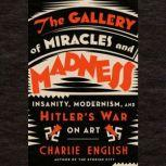 The Gallery of Miracles and Madness Insanity, Modernism, and Hitler's War on Art, Charlie English