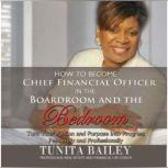 How to Become Chief Financial Officer in the Boardroom and the Bedroom Turn Your Passion and Purpose into Progress, Personally and Professionally, Tunita Bailey