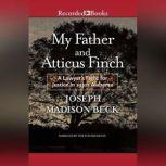 My Father and Atticus Finch A Lawyer's Fight for Justice in 1930's Alabama, Joseph Madison Beck