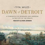 Dawn of Detroit A Chronicle of Bondage and Freedom in the City of the Straits, Tiya Miles