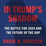 In Trump's Shadow The Battle for 2024 and the Future of the GOP, David M. Drucker