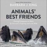 Animals' Best Friends Putting Compassion to Work for Animals in Captivity and in the Wild, Barbara J. King