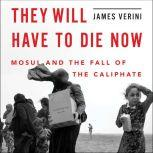 They Will Have to Die Now Mosul and the Fall of the Caliphate, James Verini
