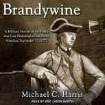 Brandywine A Military History of the Battle that Lost Philadelphia but Saved America, September 11, 1777, Michael Harris