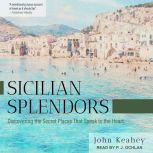 Sicilian Splendors Discovering the Secret Places That Speak to the Heart, John Keahey