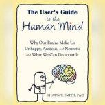 The User's Guide to the Human Mind Why Our Brains Make Us Unhappy, Anxious, and Neurotic and What We Can Do About It, Shawn T. Smith