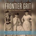 Frontier Grit The Unlikely True Stories of Daring Pioneer Women, Marianne Monson
