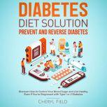 Diabetes Diet Solution - prevent and reverse diabetes: Discover How to Control Your Blood Sugar and Live Healthy even if you are diagnosed with Type 1 or 2 Diabetes , Cheryl Field