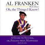 Oh, the Things I Know! A Guide to Success, or, Failing That, Happiness, Al Franken