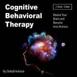Cognitive Behavioral Therapy Rewire Your Brain and Become Less Anxious, Zimbab Winston