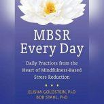 MBSR Every Day Daily Practices from the Heart of Mindfulness-Based Stress Reduction, Elisha Goldstein, PhD