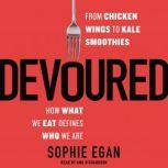 Devoured From Chicken Wings to Kale Smoothies -- How What We Eat Defines Who We Are, Sophie Egan