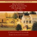 Building a New Nation The Federalist Era, 17891801, Christopher Collier; James Lincoln Collier