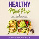 Healthy Meal Prep: The Secret to Make Healthy Eating Easier than Ever Before with a Delicious, Easy and Time Saving 6 Week Meal Prep Plan to Start Your Journey, Chloe Hargreaves
