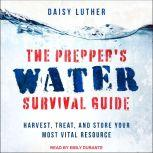 The Prepper's Water Survival Guide Harvest, Treat, and Store Your Most Vital Resource, Daisy Luther