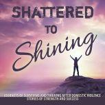Shattered to Shining Journeys of Surviving and Thriving After Domestic Violence Stories Of Strength And Success, Broken to Brilliant