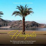 Heliopolis: The History and Legacy of Ancient Egypt's Cult Center for the Sun God Atum, Charles River Editors