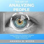 The Art of Analyzing People Learn How to Analyze People Through Gestures and Body Language, Amanda M. Myers