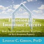 Adult Children of Emotionally Immature Parents How to Heal from Distant, Rejecting, or Self-Involved Parents, PsyD Gibson