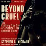 Beyond Cruel The Chilling True Story of America's Most Sadistic Killer, Stephen G. Michaud