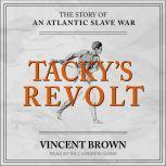 Tacky's Revolt The Story of an Atlantic Slave War, Vincent Brown