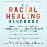 The Racial Healing Handbook Practical Activities to Help You Challenge Privilege, Confront Systemic Racism, and Engage in Collective Healing, PhD Singh