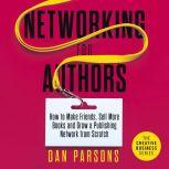Networking for Authors How to Make Friends, Sell More Books and Grow a Publishing Network from Scratch, Dan Parsons