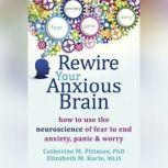 Rewire Your Anxious Brain How to Use the Neuroscience of Fear to End Anxiety, Panic, and Worry, Catherine M. Pittman, PhD
