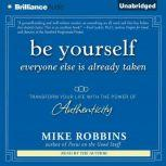 Be Yourself, Everyone Else is Already Taken Transform Your Life With the Power of Authenticity, Mike Robbins