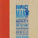 No Impact Man The Adventures of a Guilty Liberal Who Attempts to Save the Planet and the Discoveries He Makes About Himself and Our Way of Life in the Process, Colin Beavan