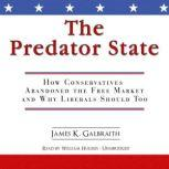 The Predator State How Conservatives Abandoned the Free Market and Why Liberals Should Too, James K. Galbraith