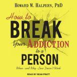 How to Break Your Addiction to a Person When--and Why--Love Doesn't Work, PhD Halpern