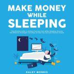 Make Money While Sleeping : The Ultimate Guide to Achieve Success Even While Sleeping, Discover the Effective Strategies and Ways on How You Can Earn Passive Income , Daley Morris