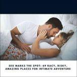 Sex Marks the Spot: 69 Racy, Risky, Amazing Places for Intimate Adventure, Jennifer Hague