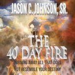 The 40 Day Fire Burning Away All That Does Not Resemble Your Destiny, Jason C. Johnson Sr.
