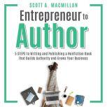 Entrepreneur to Author 5 STEPS to Writing and Publishing a Nonfiction Book That Builds Authority and Grows Your Business, Scott A. MacMillan