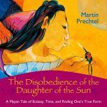 The Disobedience of the Daughter of the Sun A Mayan Tale of Ecstasy, Time, and Finding One's True Form, Martin Prechtel