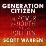 Generation Citizen The Power of Youth in Our Politics, Scott Warren