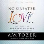 No Greater Love Experiencing the Heart of Jesus through the Gospel of John, A. W. Tozer