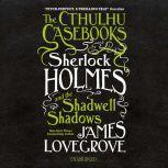 The Cthulhu Casebooks: Sherlock Holmes and the Shadwell Shadows, James Lovegrove