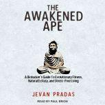 The Awakened Ape A Biohacker's Guide to Evolutionary Fitness, Natural Ecstasy, and Stress-Free Living, Jevan Pradas