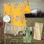 Stubborn Twig Three Generations in the Life of a Japanese American Family, Lauren Kessler
