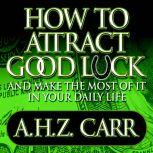 How to Attract Good Luck And Make the Most of it in Your Daily Life, Albert H. Z. Carr