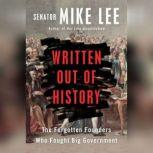 Written Out of History The Forgotten Founders Who Fought Big Government, Mike Lee